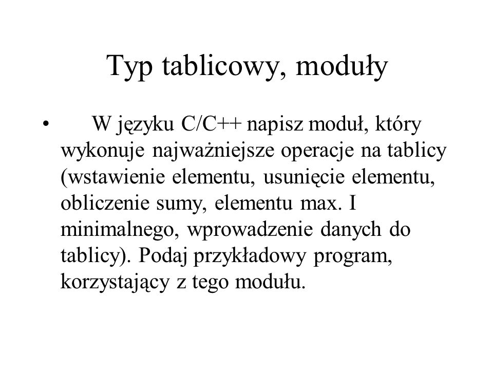 Typ tablicowy, moduły W języku C/C++ napisz moduł, który wykonuje najważniejsze operacje na tablicy (wstawienie elementu, usunięcie elementu, obliczen