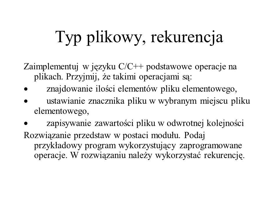 Typ plikowy, rekurencja Zaimplementuj w języku C/C++ podstawowe operacje na plikach. Przyjmij, że takimi operacjami są: znajdowanie ilości elementów p