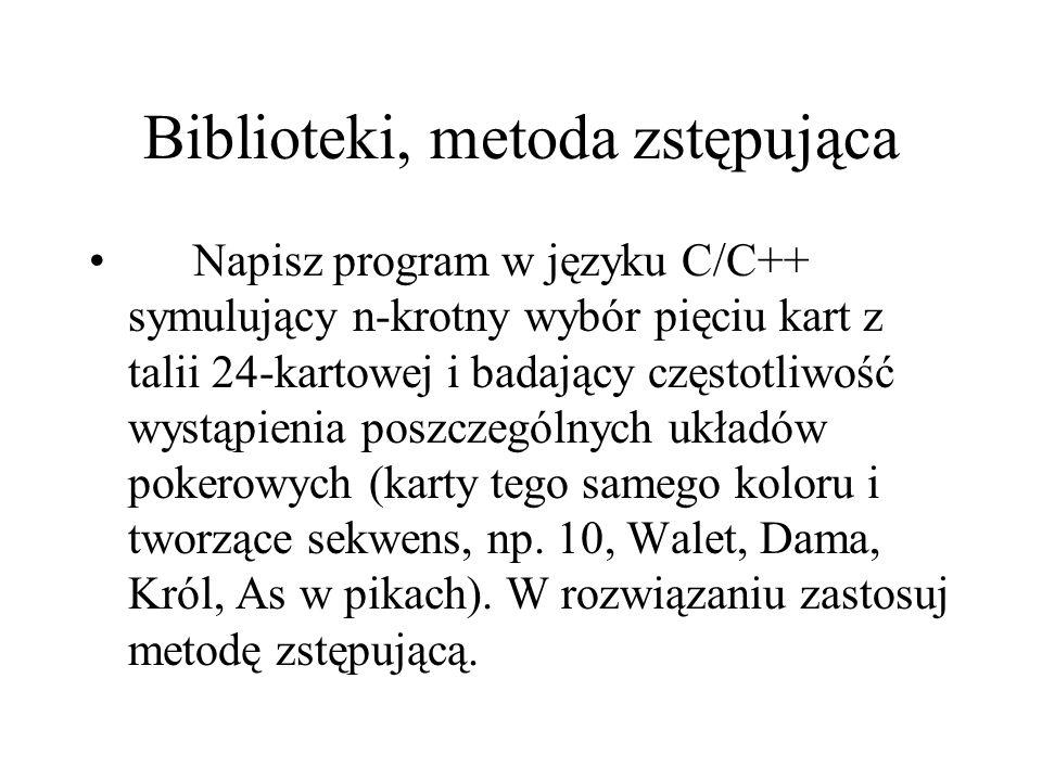 Biblioteki, metoda zstępująca Napisz program w języku C/C++ symulujący n-krotny wybór pięciu kart z talii 24-kartowej i badający częstotliwość wystąpi