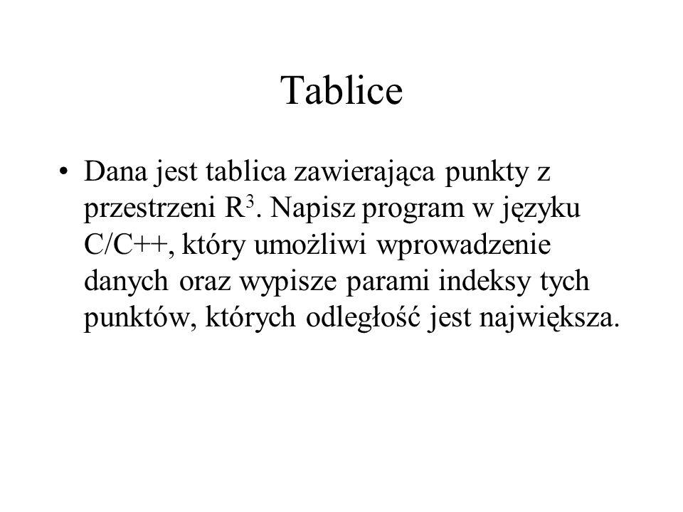 Tablice Dana jest tablica zawierająca punkty z przestrzeni R 3. Napisz program w języku C/C++, który umożliwi wprowadzenie danych oraz wypisze parami