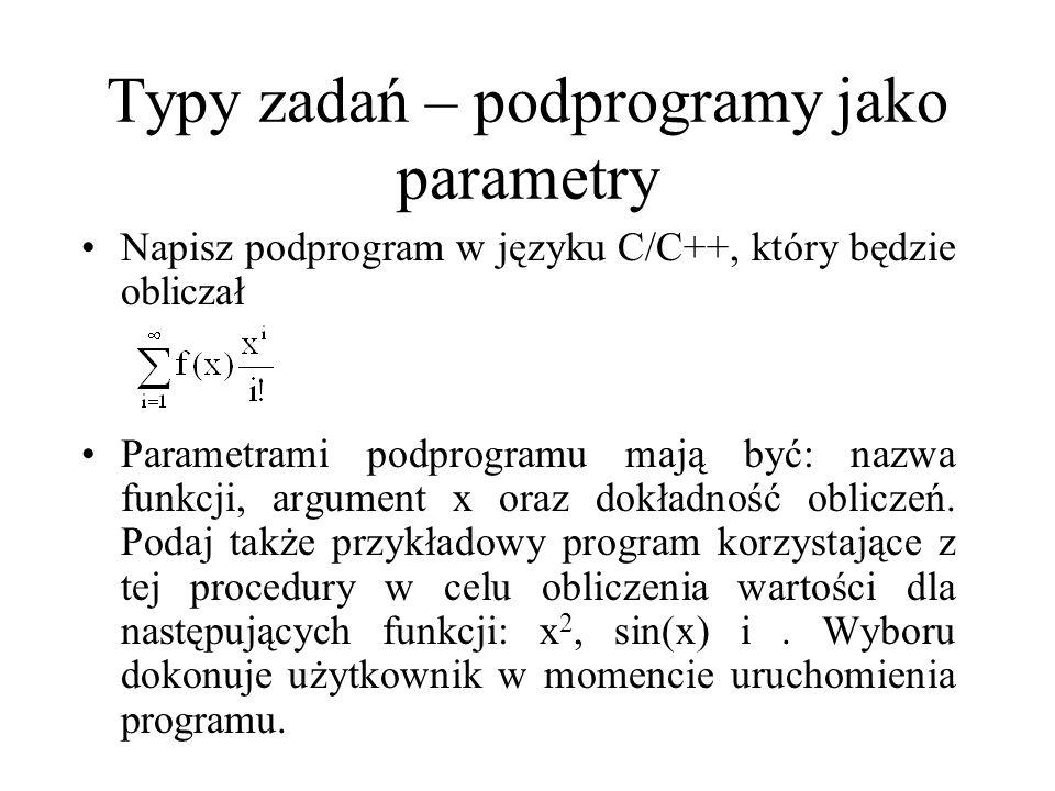 Typy zadań – podprogramy jako parametry Napisz podprogram w języku C/C++, który będzie obliczał Parametrami podprogramu mają być: nazwa funkcji, argum