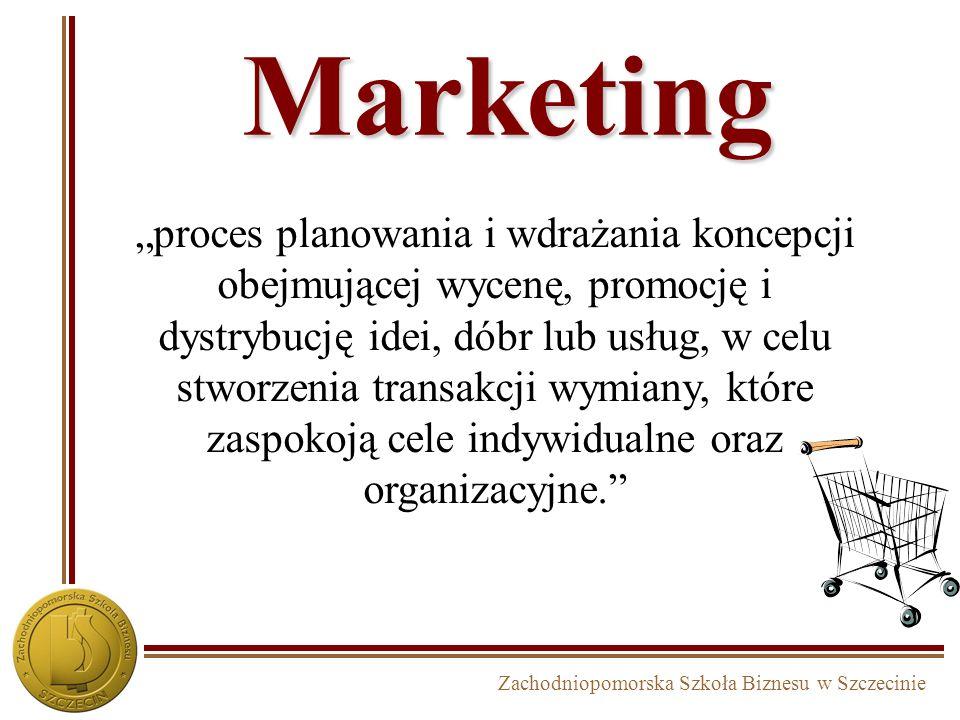 Zachodniopomorska Szkoła Biznesu w Szczecinie Marketing proces planowania i wdrażania koncepcji obejmującej wycenę, promocję i dystrybucję idei, dóbr lub usług, w celu stworzenia transakcji wymiany, które zaspokoją cele indywidualne oraz organizacyjne.
