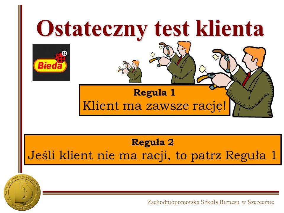 Zachodniopomorska Szkoła Biznesu w Szczecinie Ostateczny test klienta Reguła 1 Klient ma zawsze rację! Reguła 2 Jeśli klient nie ma racji, to patrz Re