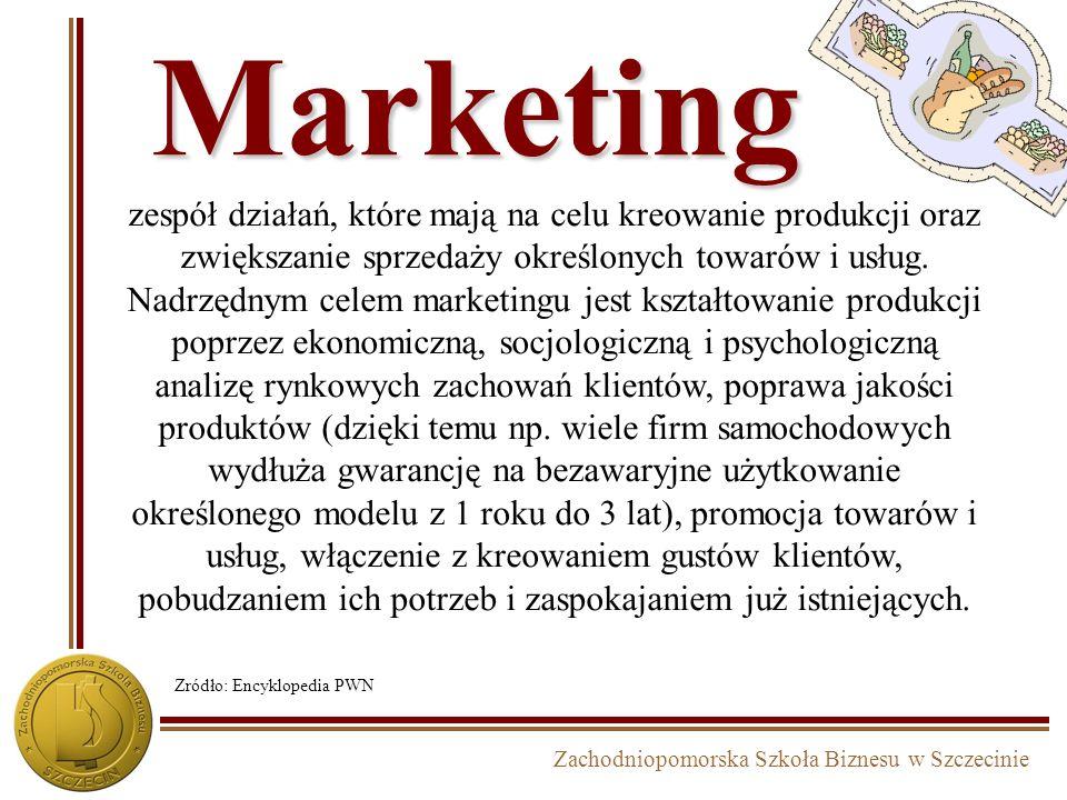 Zachodniopomorska Szkoła Biznesu w Szczecinie Marketing zespół działań, które mają na celu kreowanie produkcji oraz zwiększanie sprzedaży określonych towarów i usług.
