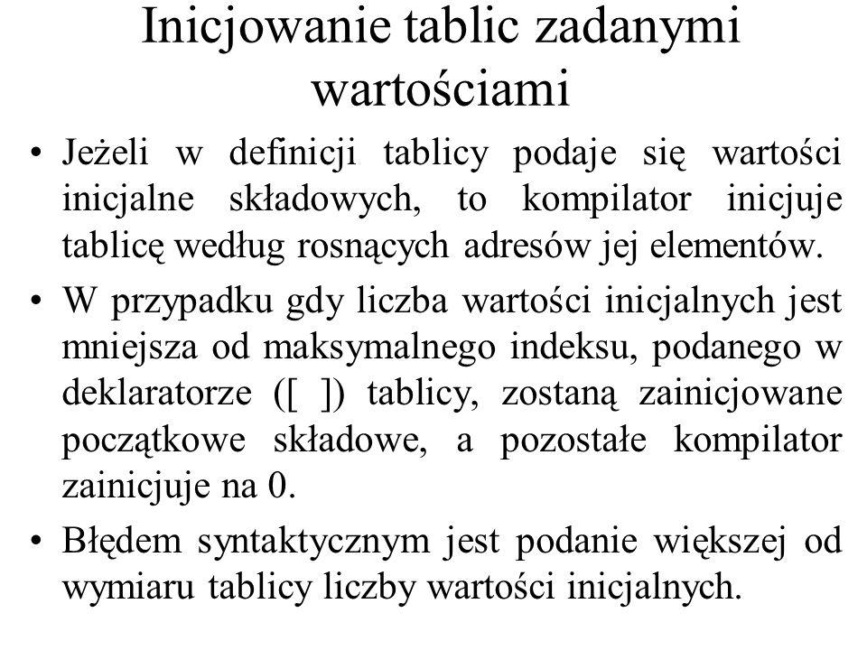 Przykład #include #pragma hdrstop #include #pragma argsused //nadawanie wartosci według pewnego algorytmu voidmain() { int i; const int WYMIAR = 10; int tab[WYMIAR]; for (i = 0; i < WYMIAR; i++) { tab[i] = i; cout << tab[ << i << ]= << tab[i] << endl; } cout<< inaczej: <<tab; //wyjscie nieformatowe getch(); }