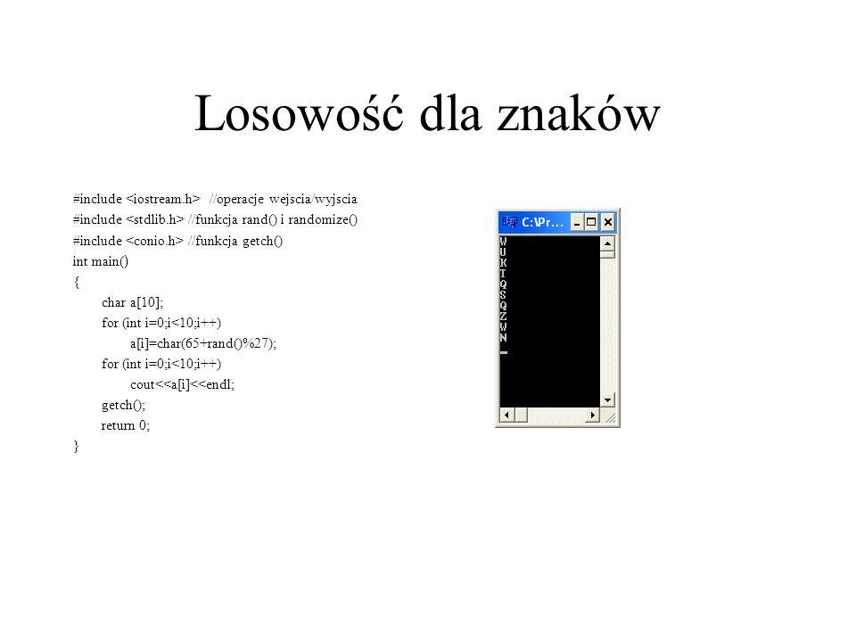 Losowość dla znaków #include //operacje wejscia/wyjscia #include //funkcja rand() i randomize() #include //funkcja getch() int main( ) { char a[10]; f