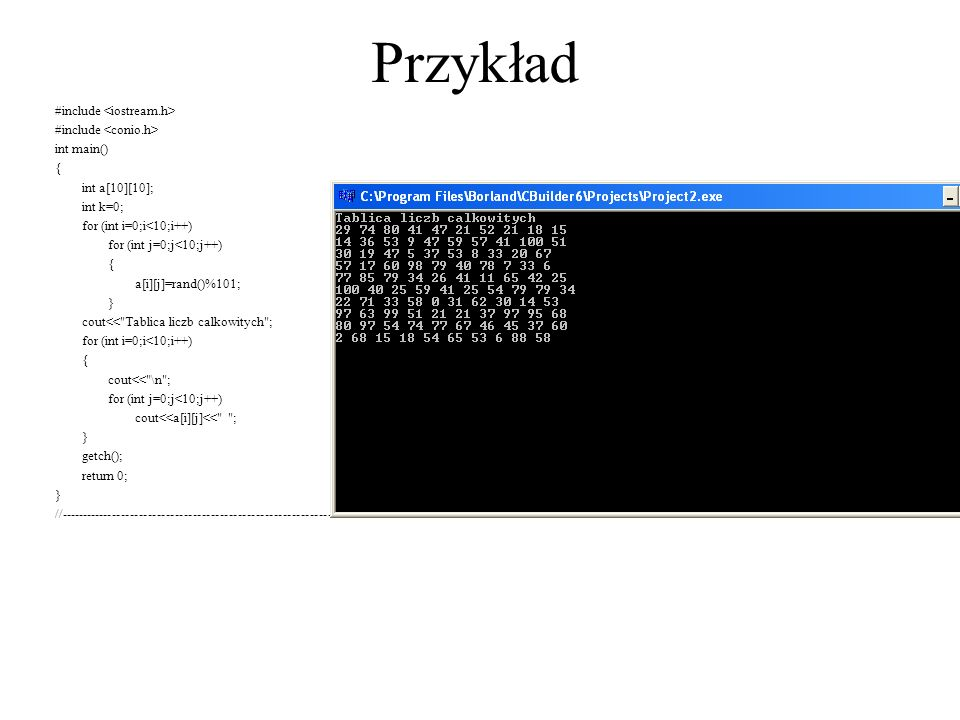 Przykład #include int main() { int a[10][10]; int k=0; for (int i=0;i<10;i++) for (int j=0;j<10;j++) { a[i][j]=rand()%101; } cout<<