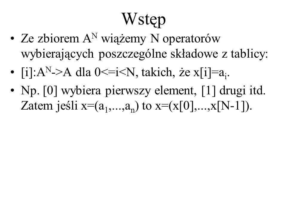 Wstęp Ze zbiorem A N wiążemy N operatorów wybierających poszczególne składowe z tablicy: [i]:A N ->A dla 0<=i<N, takich, że x[i]=a i. Np. [0] wybiera