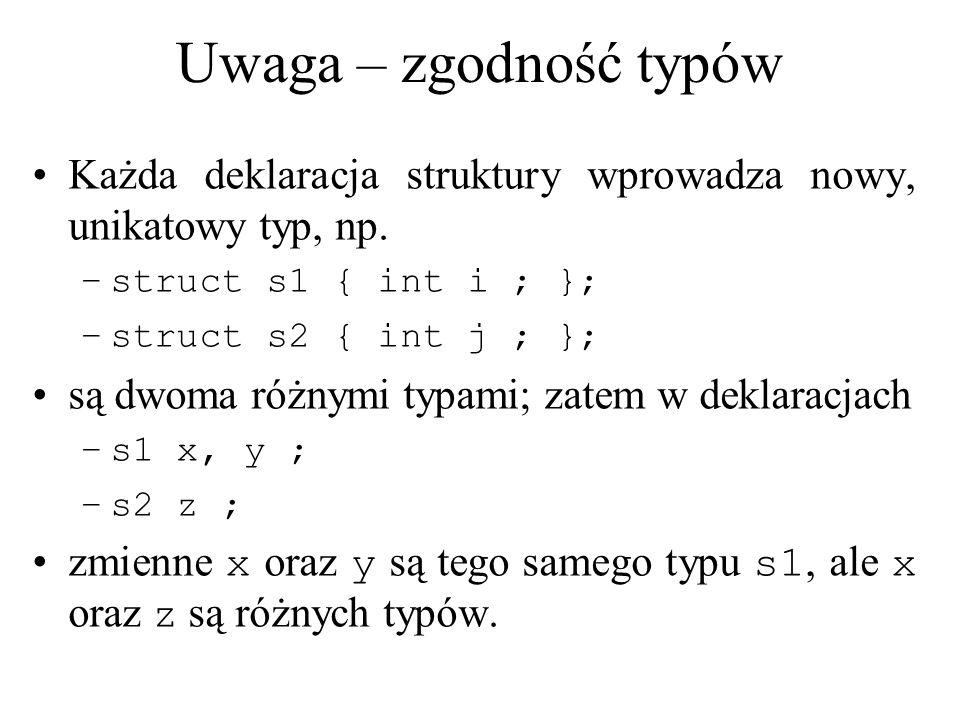 Uwaga – zgodność typów Każda deklaracja struktury wprowadza nowy, unikatowy typ, np. –struct s1 { int i ; }; –struct s2 { int j ; }; są dwoma różnymi