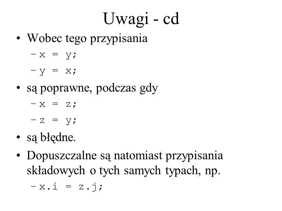 Uwagi - cd Wobec tego przypisania –x = y; –y = x; są poprawne, podczas gdy –x = z; –z = y; są błędne. Dopuszczalne są natomiast przypisania składowych