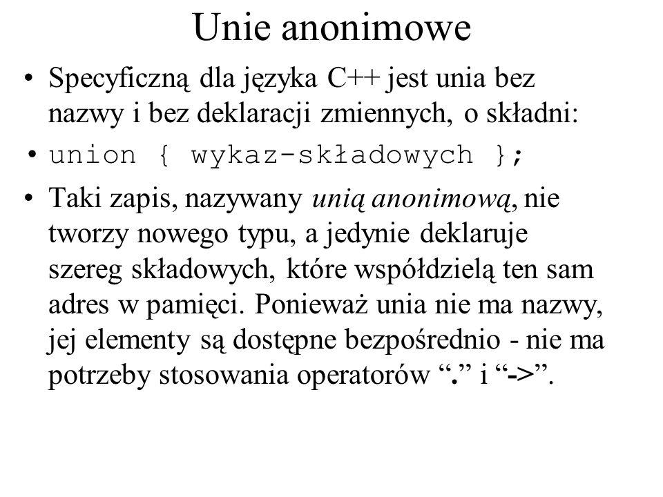 Unie anonimowe Specyficzną dla języka C++ jest unia bez nazwy i bez deklaracji zmiennych, o składni: union { wykaz-składowych }; Taki zapis, nazywany