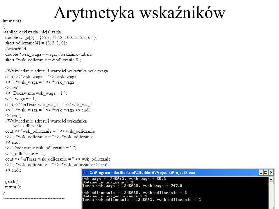 Wyświetlanie tablic #include #pragma hdrstop //--------------------------------------------------------------------------- #pragma argsused int main() { //tablice deklaracia inicjalizacja double waga[5] = {55.3, 747.8, 1001.2, 5.2, 6.4}; short odliczanie[4] = {3, 2, 1, 0}; double *wsk_waga = waga; //wskaźnik=tabela short *wsk_odliczanie = &odliczanie[0]; //Wyświetlanie tablic cout << \nPodobienstwa tablic i wskaznikow\n << Pierwszy element tab waga[0] = << waga[0] << endl << Drugi element tab odliczanie[1] = << odliczanie[1] << endl << endl; //Wyświetlanie zapisu wskaźnikowego cout << Pierwszy element tab waga z uzyciem wskaznika *waga = << *waga << endl << Drugi element tab odliczanie z uzyciem wskaznika *(odliczanie + 1) = << *(odliczanie + 1) << endl << endl << endl; getch(); return 0; } //---------------------------------------