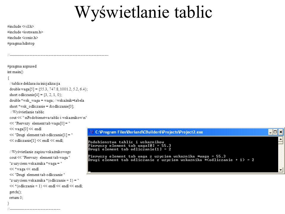 Tablice są wskaźnikami #include #pragma hdrstop //--------------------------------------------------------------------- ------ #pragma argsused int main() { int a[20]; for (int i=0; i<20; i++) a[i]=rand()%100; for (int i=0; i<20; i++) cout<< a <<i<< = <<*(a+i)<< ******* <<a[i]<<e ndl; getch(); return 0; } //---------------------------------------