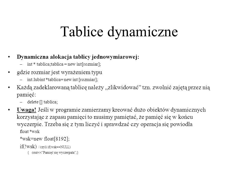 Tablice dynamiczne dwuwymiarowe //Przykład z ćwiczeń main() { int **tablica; int l_wierszy=5,l_kolumn=6; tablica=new int*[ l_wierszy]; for(int i=0;i< l_wierszy;i++) tablica[i]=new int[l_kolumn]; //I teraz już mamy tablicę tablica[5][6] i możemy ją wypełnić for(int i=0;i< l_wierszy; i++) for(int j=0;j >tablica[i][j]; cout<<tablica[3][4]; for(int i=0;i< l_wierszy;i++)// zwolnienie pamięci delete []tablica [i]; delete []tablica; }