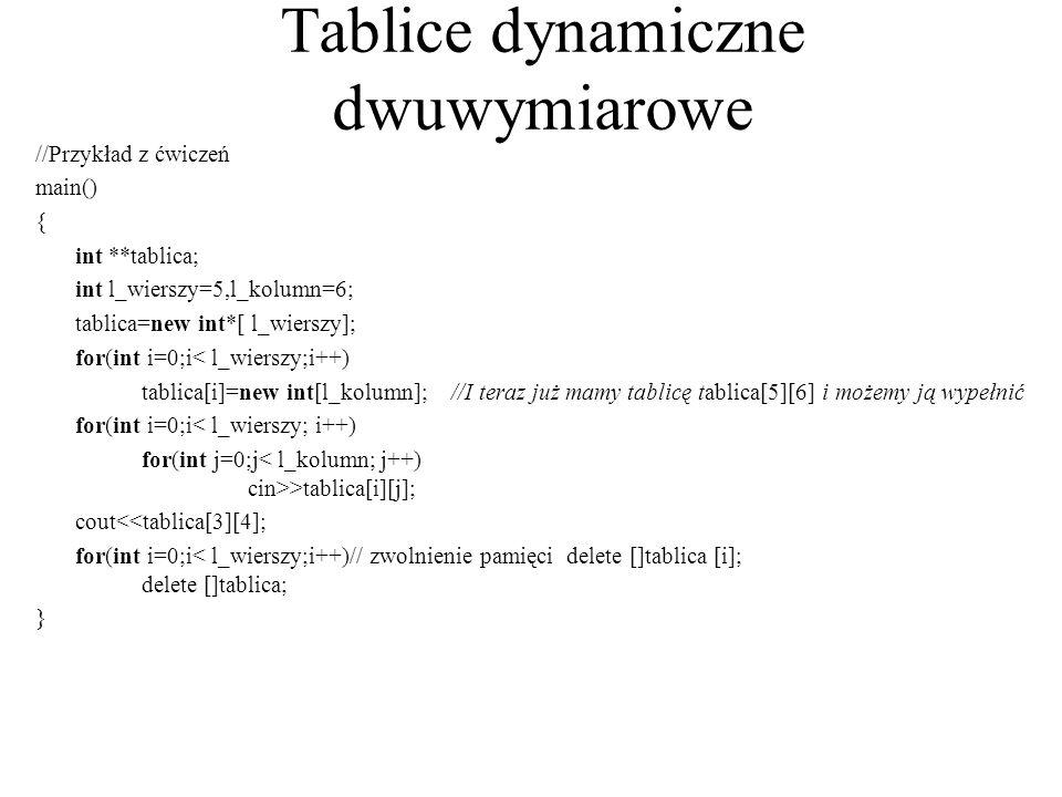 Tablice dynamiczne dwuwymiarowe //Przykład z ćwiczeń main() { int **tablica; int l_wierszy=5,l_kolumn=6; tablica=new int*[ l_wierszy]; for(int i=0;i<