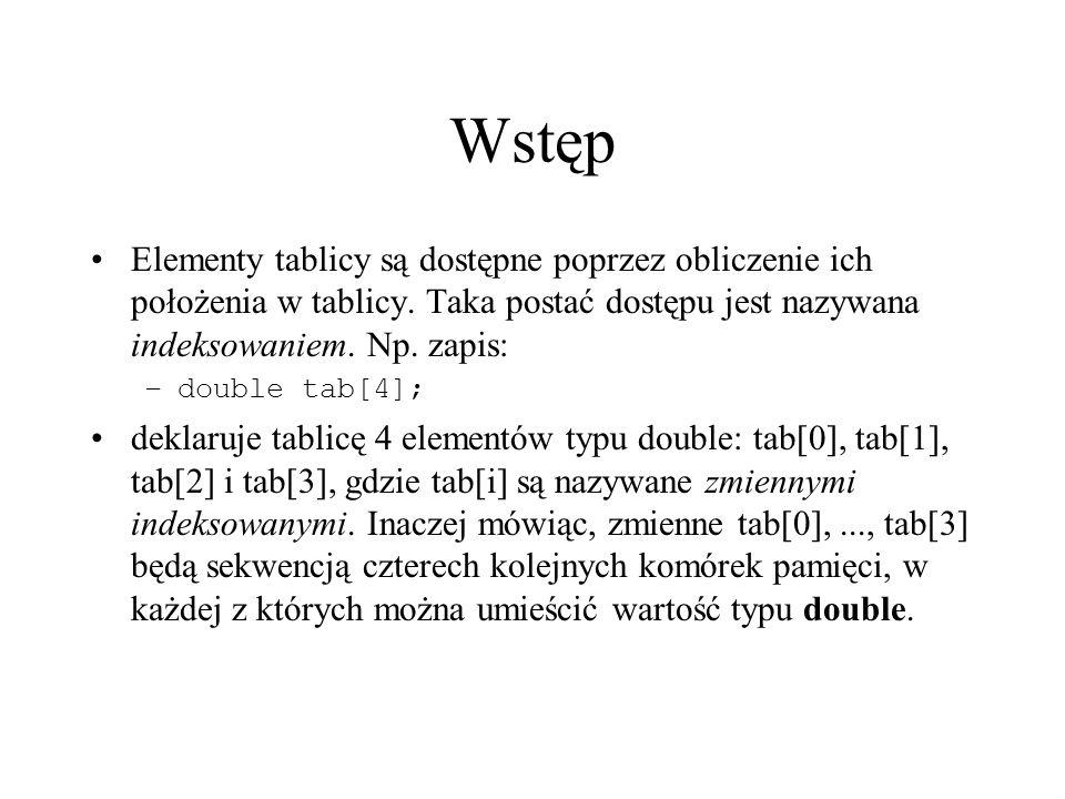 Wstęp Elementy tablicy są dostępne poprzez obliczenie ich położenia w tablicy. Taka postać dostępu jest nazywana indeksowaniem. Np. zapis: –double tab