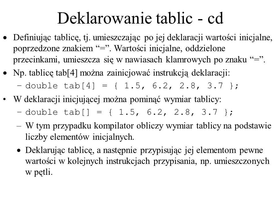 Deklarowanie tablic - cd Definiując tablicę, tj. umieszczając po jej deklaracji wartości inicjalne, poprzedzone znakiem =. Wartości inicjalne, oddziel