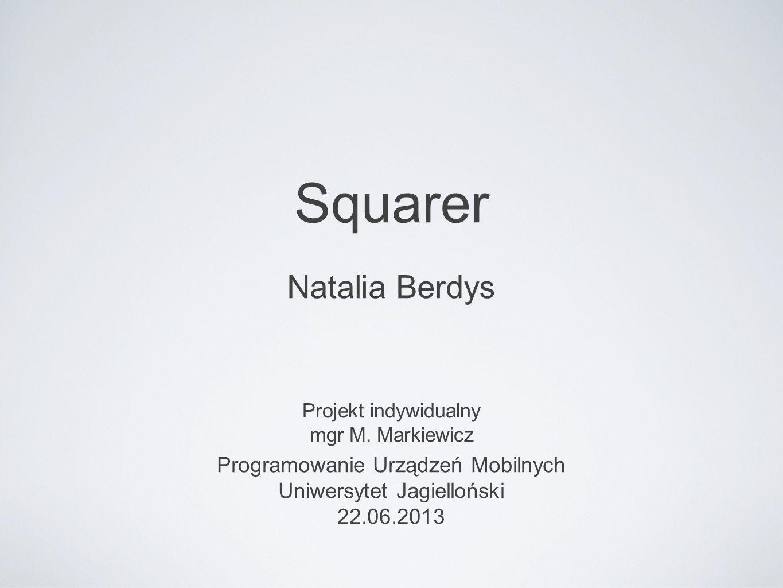 Squarer Projekt indywidualny mgr M. Markiewicz Programowanie Urządzeń Mobilnych Uniwersytet Jagielloński 22.06.2013 Natalia Berdys
