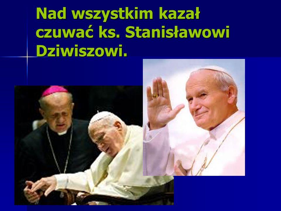 Nad wszystkim kazał czuwać ks. Stanisławowi Dziwiszowi.