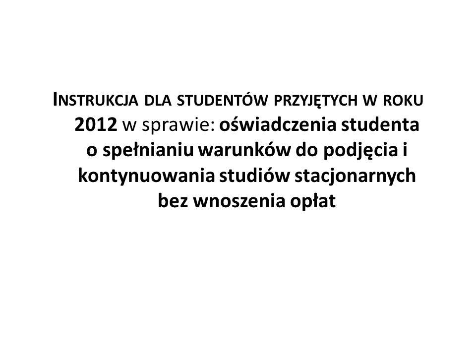 I NSTRUKCJA DLA STUDENTÓW PRZYJĘTYCH W ROKU 2012 w sprawie: oświadczenia studenta o spełnianiu warunków do podjęcia i kontynuowania studiów stacjonarn