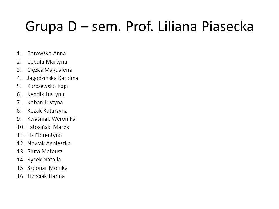 Grupa D – sem. Prof. Liliana Piasecka 1.Borowska Anna 2.Cebula Martyna 3.Ciężka Magdalena 4.Jagodzińska Karolina 5.Karczewska Kaja 6.Kendik Justyna 7.