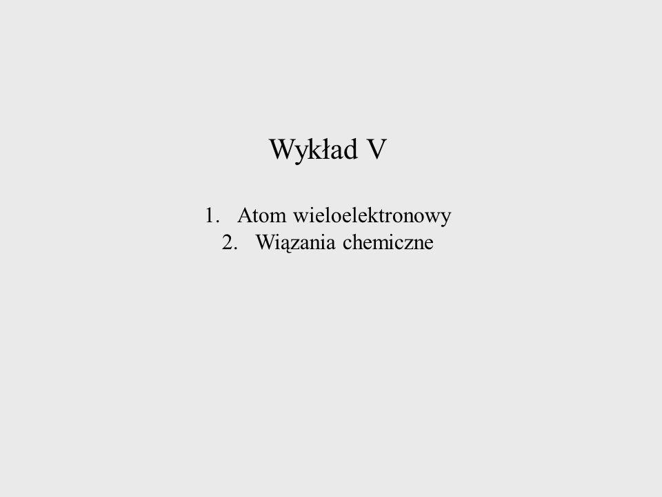 Wykład V 1.Atom wieloelektronowy 2.Wiązania chemiczne