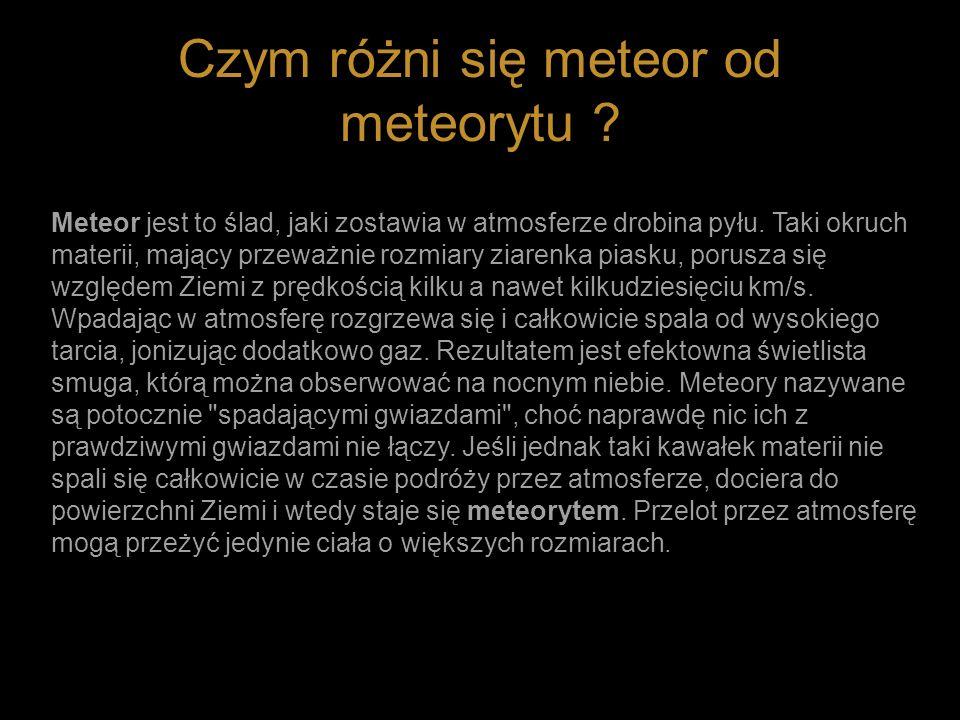 Czym różni się meteor od meteorytu ? Meteor jest to ślad, jaki zostawia w atmosferze drobina pyłu. Taki okruch materii, mający przeważnie rozmiary zia