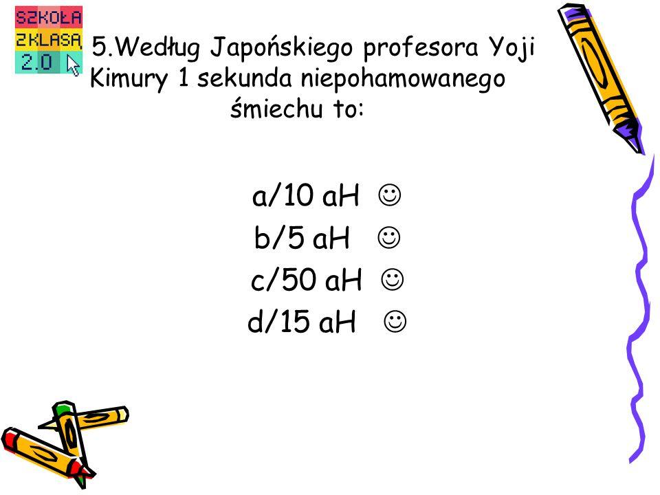 5.Według Japońskiego profesora Yoji Kimury 1 sekunda niepohamowanego śmiechu to: a/10 aH b/5 aH c/50 aH d/15 aH