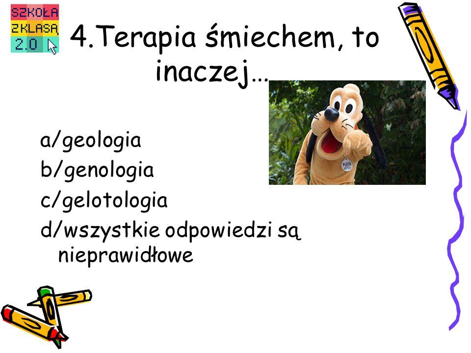 4.Terapia śmiechem, to inaczej… a/geologia b/genologia c/gelotologia d/wszystkie odpowiedzi są nieprawidłowe