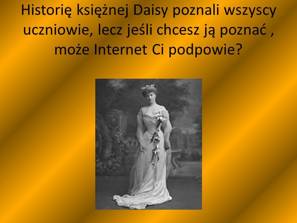 Historię księżnej Daisy poznali wszyscy uczniowie, lecz jeśli chcesz ją poznać, może Internet Ci podpowie?
