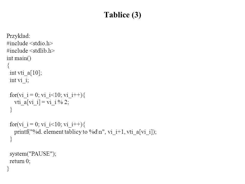 Tablice (4) Tablice wielowymiarowe Deklaracja tablicy dwuwymiarowej: nazwa_typu nazwa_tablicy[rozmiar_1][rozmiar_2]; Przykład: int tab[4][2]; Elementy tablicy tab: tab[0][0], tab[0][1], tab[1][0], tab[1][1], tab[2][0], tab[2][1], tab[3][0], tab[3][1]