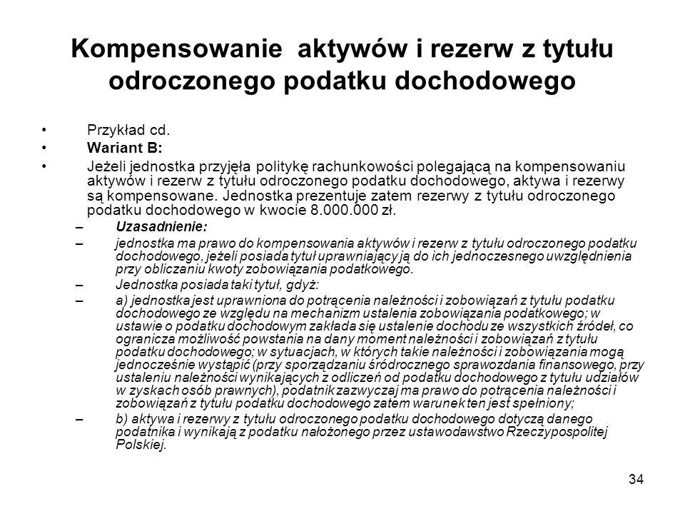 34 Kompensowanie aktywów i rezerw z tytułu odroczonego podatku dochodowego Przykład cd. Wariant B: Jeżeli jednostka przyjęła politykę rachunkowości po