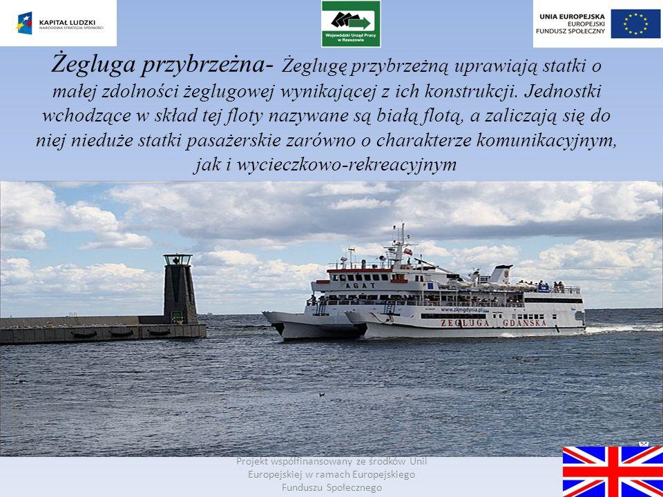 Żegluga przybrzeżna- Żeglugę przybrzeżną uprawiają statki o małej zdolności żeglugowej wynikającej z ich konstrukcji. Jednostki wchodzące w skład tej