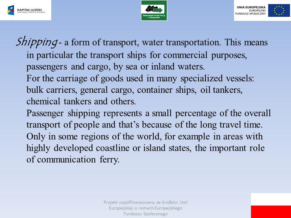 Projekt współfinansowany ze środków Unii Europejskiej w ramach Europejskiego Funduszu Społecznego Shipping - a form of transport, water transportation