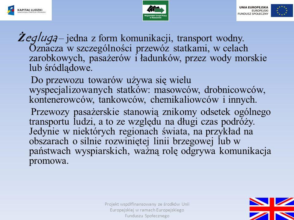 Projekt współfinansowany ze środków Unii Europejskiej w ramach Europejskiego Funduszu Społecznego Podział ż eglugi 1.)Żegluga wg obszaru działania: a) Żegluga morska b) Żegluga przybrzeżna c) Żegluga śródlądowa 2.) Żegluga wg charakteru: a) Żegluga kabotażowa b) Żegluga liniowa c) Żegluga trampowa d) Żegluga wahadłowa