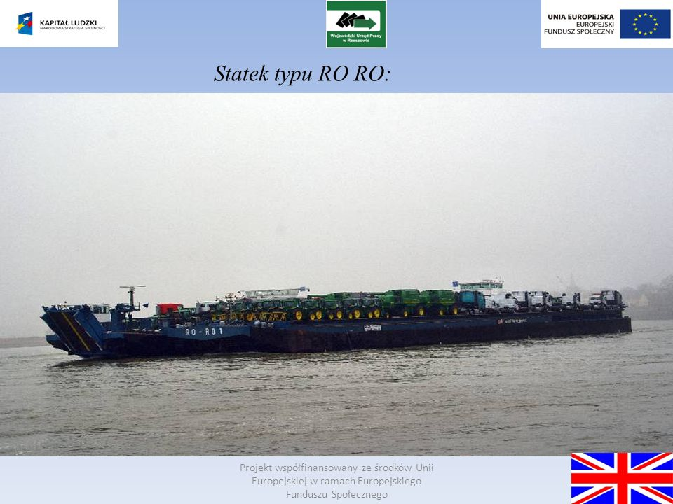 Projekt współfinansowany ze środków Unii Europejskiej w ramach Europejskiego Funduszu Społecznego Shipping companies - is between the sea ports using specialized vessels: passenger ships - to carry persons RORO type vessel - to carry lorries and railway wagons with the goods container - the transport of goods in containers gas tankers - various kinds of gas transport in various forms tankers - to transport liquid goods, mainly petroleum products small bulk carriers - for the carriage of goods calculated in units bulk carriers - for the transport of bulk goods