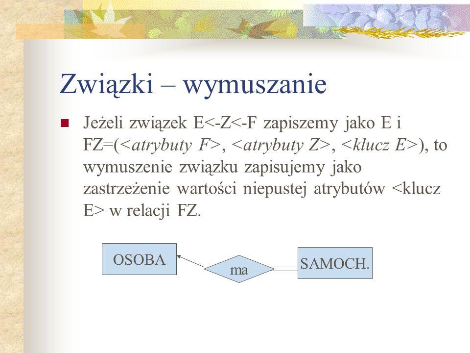 Związki – wymuszanie Jeżeli związek E,, ), to wymuszenie związku zapisujemy jako zastrzeżenie wartości niepustej atrybutów w relacji FZ. OSOBA SAMOCH.