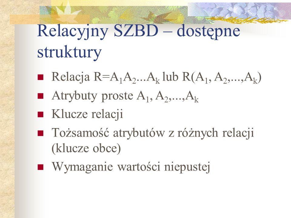 Relacyjny SZBD – dostępne struktury Relacja R=A 1 A 2...A k lub R(A 1, A 2,...,A k ) Atrybuty proste A 1, A 2,...,A k Klucze relacji Tożsamość atrybut
