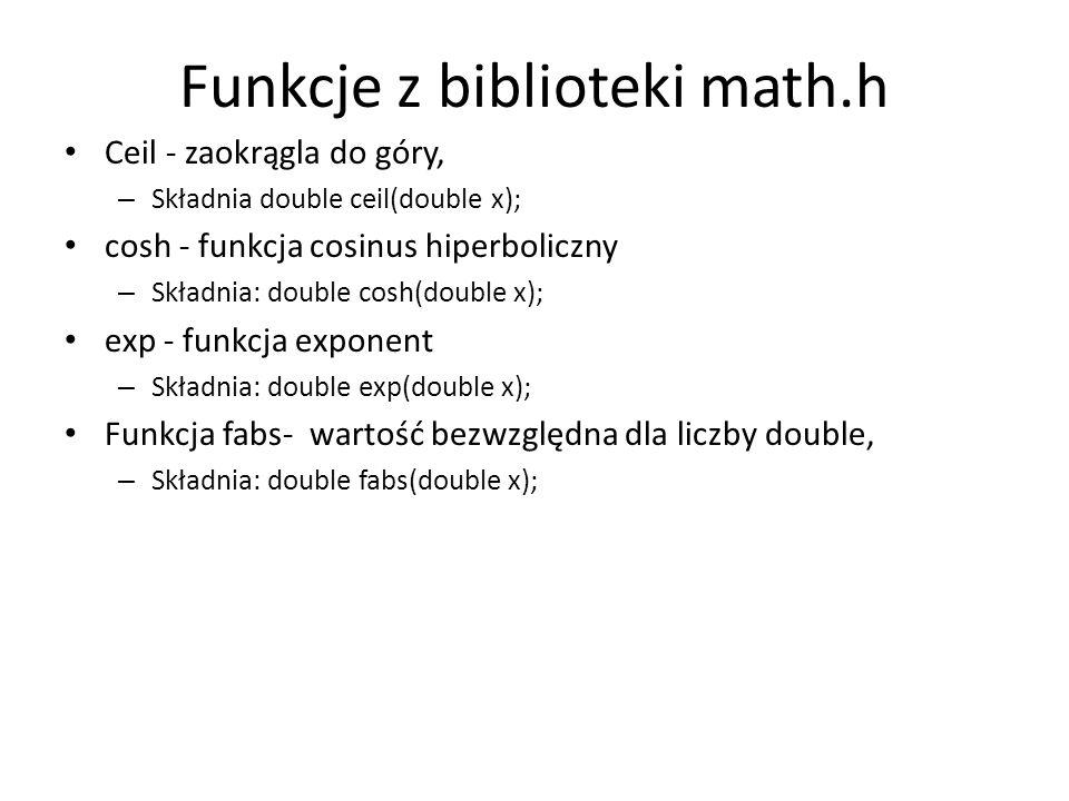 Funkcje z biblioteki math.h Ceil - zaokrągla do góry, – Składnia double ceil(double x); cosh - funkcja cosinus hiperboliczny – Składnia: double cosh(d