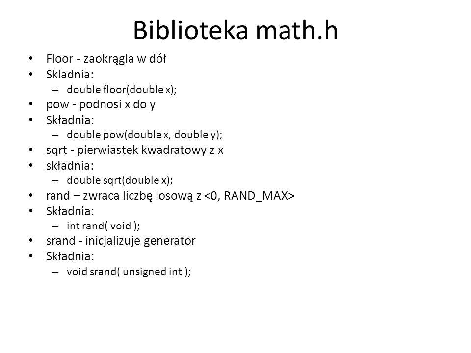 Biblioteka math.h Floor - zaokrągla w dół Skladnia: – double floor(double x); pow - podnosi x do y Składnia: – double pow(double x, double y); sqrt -