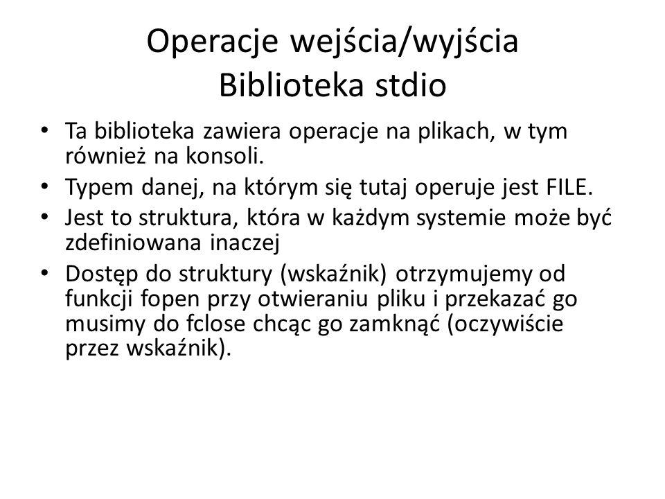 Operacje wejścia/wyjścia Biblioteka stdio Ta biblioteka zawiera operacje na plikach, w tym również na konsoli. Typem danej, na którym się tutaj operuj