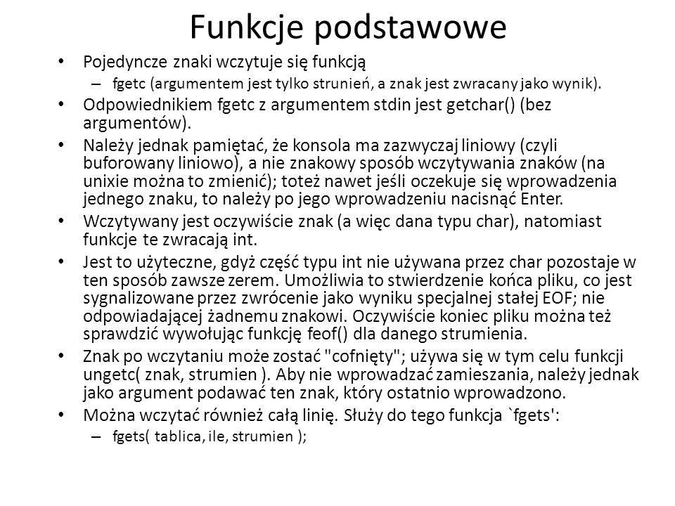 Funkcje podstawowe Pojedyncze znaki wczytuje się funkcją – fgetc (argumentem jest tylko strunień, a znak jest zwracany jako wynik). Odpowiednikiem fge