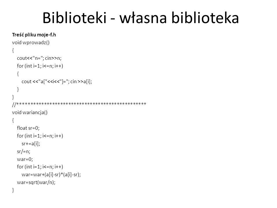Biblioteki - własna biblioteka Treść pliku moje-f.h void wprowadz() { cout >n; for (int i=1; i<=n; i++) { cout >a[i]; } //****************************