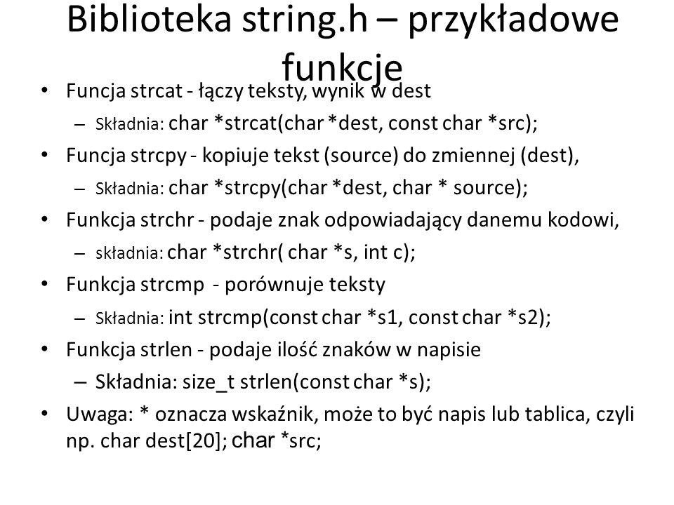 Biblioteka string.h – przykładowe funkcje Funcja strcat - łączy teksty, wynik w dest – Składnia: char *strcat(char *dest, const char *src); Funcja str