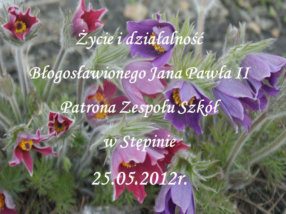 Życie i działalność Błogosławionego Jana Pawła II Patrona Zespołu Szkół w Stępinie 25.05.2012r.