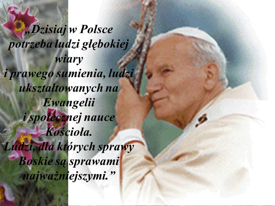 Dzisiaj w Polsce potrzeba ludzi głębokiej wiary i prawego sumienia, ludzi ukształtowanych na Ewangelii i społecznej nauce Kościoła. Ludzi, dla których