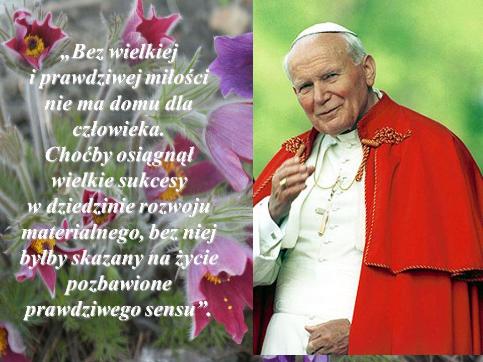 Bez wielkiej i prawdziwej miłości nie ma domu dla człowieka. Choćby osiągnął wielkie sukcesy w dziedzinie rozwoju materialnego, bez niej byłby skazany