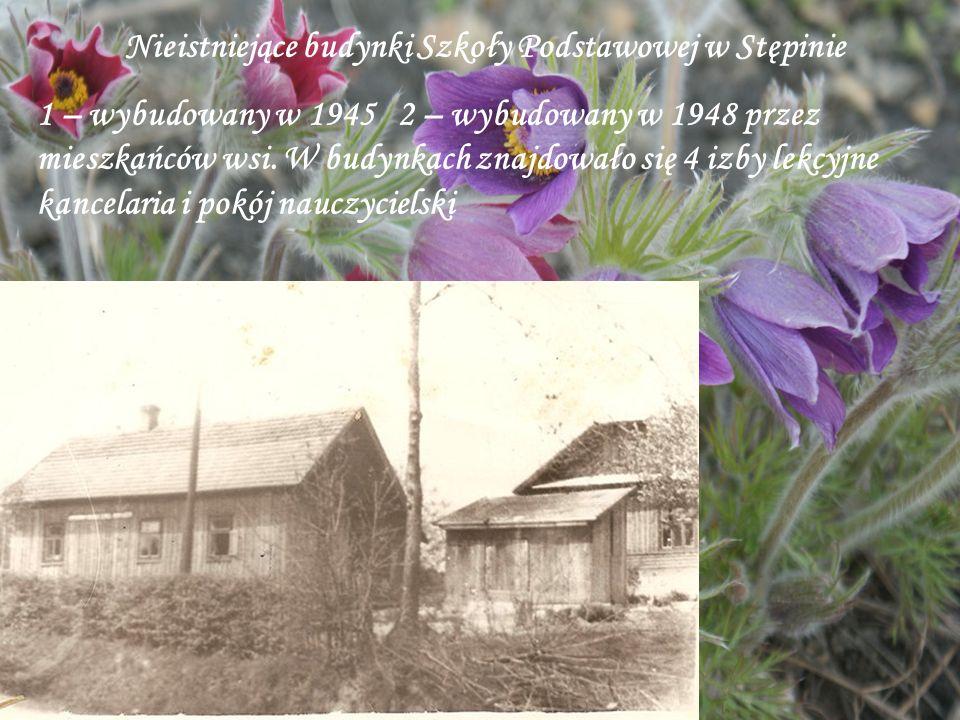 Nieistniejące budynki Szkoły Podstawowej w Stępinie 1 – wybudowany w 1945 2 – wybudowany w 1948 przez mieszkańców wsi. W budynkach znajdowało się 4 iz