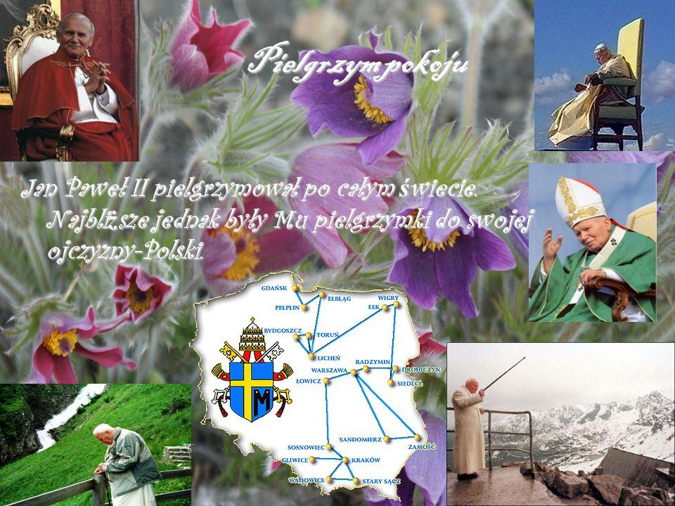Pielgrzym pokoju Jan Paweł II pielgrzymował po całym ś wiecie. Najbli ż sze jednak były Mu pielgrzymki do swojej ojczyzny-Polski.