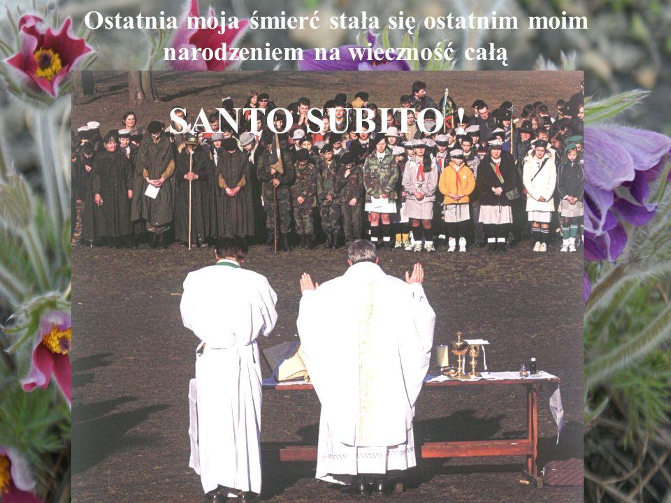 Ostatnia moja śmierć stała się ostatnim moim narodzeniem na wieczność całą SANTO SUBITO !